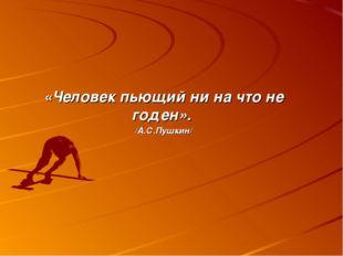«Человек пьющий ни на что не годен». /А.С.Пушкин/