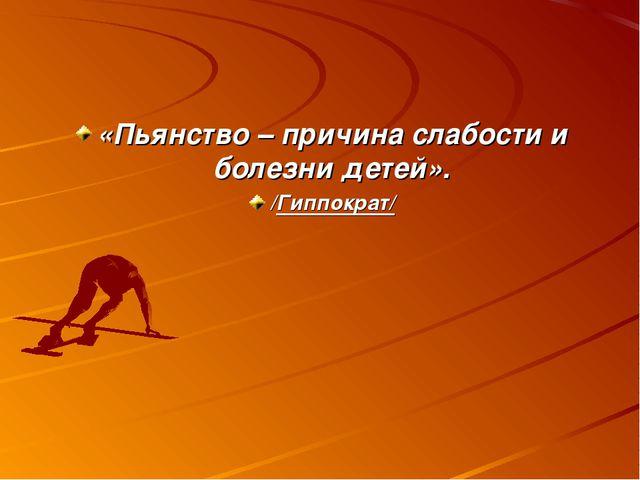 «Пьянство – причина слабости и болезни детей». /Гиппократ/