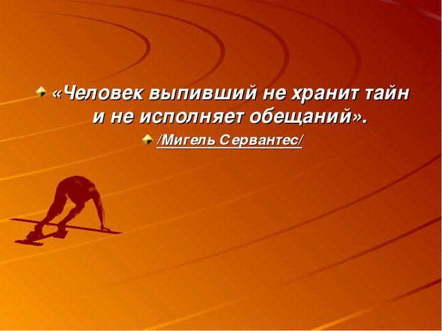 «Человек выпивший не хранит тайн и не исполняет обещаний». /Мигель Сервантес/