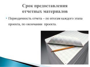 Периодичность отчета – по итогам каждого этапа проекта, по окончании проекта.