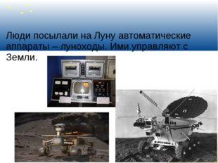 Люди посылали на Луну автоматические аппараты – луноходы. Ими управляют с Зем