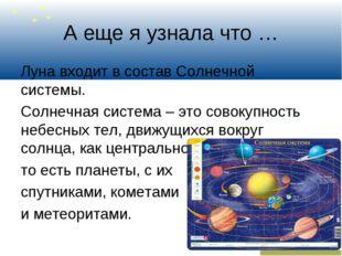 А еще я узнала что … Луна входит в состав Солнечной системы. Солнечная систем