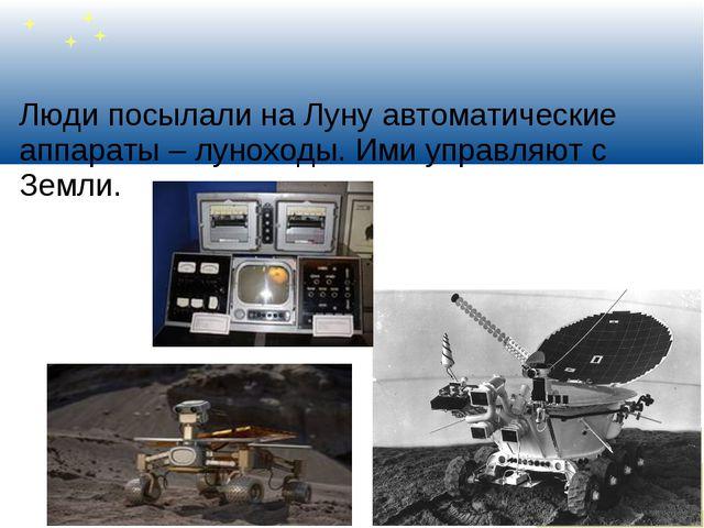 Люди посылали на Луну автоматические аппараты – луноходы. Ими управляют с Зем...