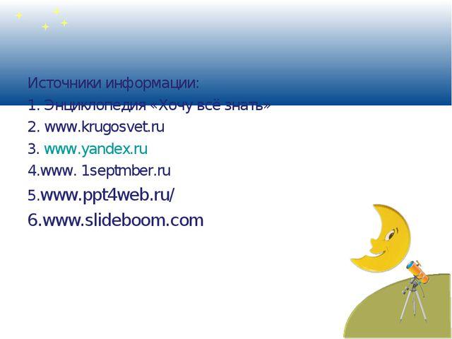 Источники информации: 1. Энциклопедия «Хочу всё знать» 2. www.krugosvet.ru 3....