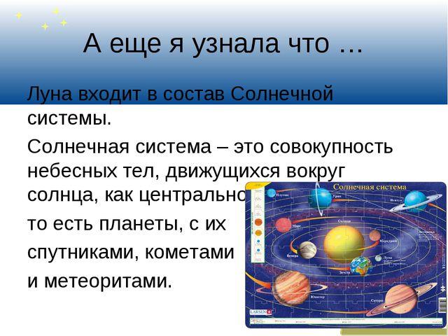 А еще я узнала что … Луна входит в состав Солнечной системы. Солнечная систем...