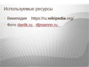 Используемые ресурсы Википедия https://ru.wikipedia.org/ Фото danlik.ru , dlj