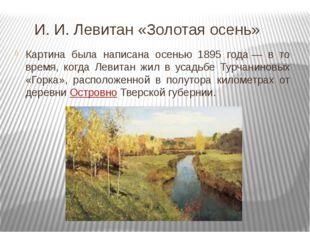 И. И. Левитан «Золотая осень» Картина была написана осенью 1895 года— в то в