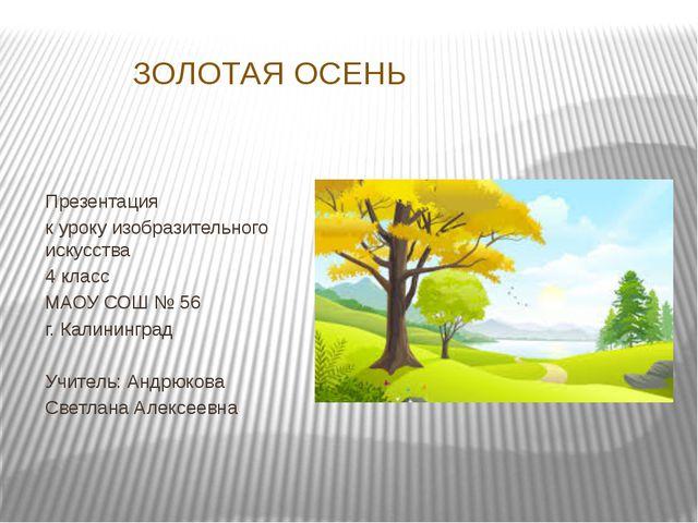 ЗОЛОТАЯ ОСЕНЬ Презентация к уроку изобразительного искусства 4 класс МАОУ СОШ...