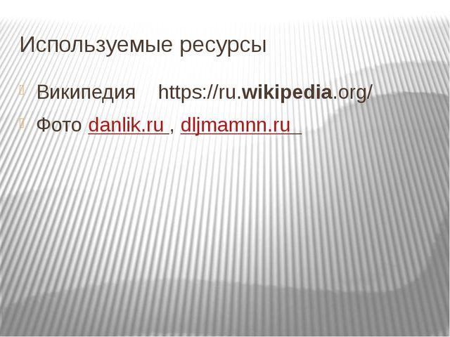 Используемые ресурсы Википедия https://ru.wikipedia.org/ Фото danlik.ru , dlj...