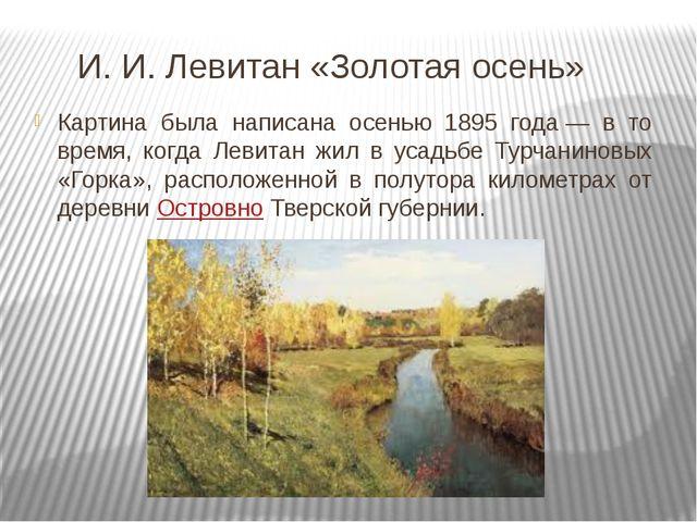 И. И. Левитан «Золотая осень» Картина была написана осенью 1895 года— в то в...