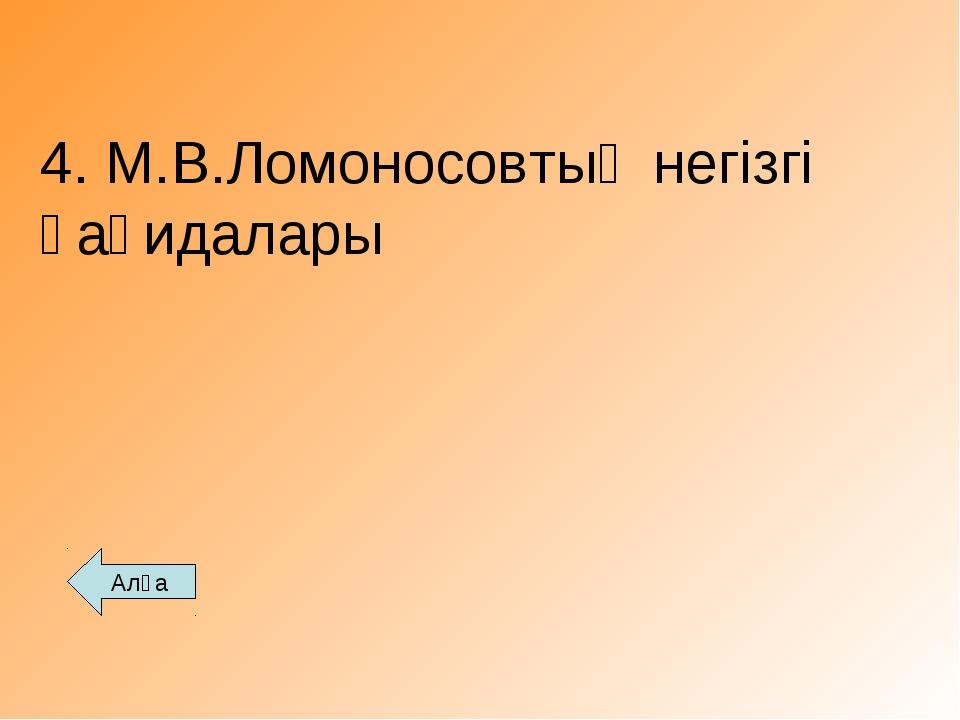 4. М.В.Ломоносовтың негізгі қағидалары Алға
