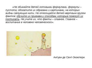 «Не обижайте детей готовыми формулами, формулы – пустота; обогатите их обра