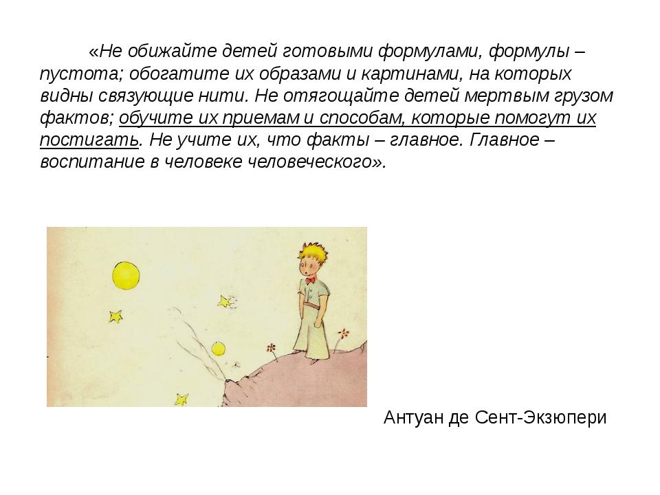 «Не обижайте детей готовыми формулами, формулы – пустота; обогатите их обра...