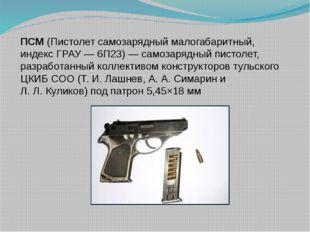 ПСМ(Пистолет самозарядный малогабаритный, индекс ГРАУ— 6П23)— самозарядный