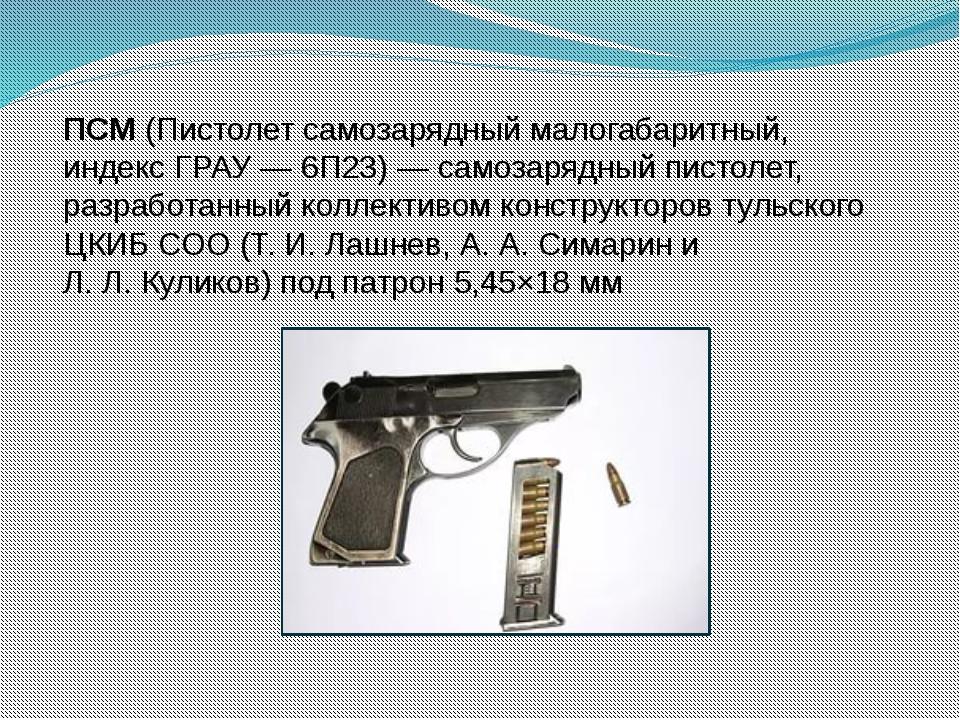 ПСМ(Пистолет самозарядный малогабаритный, индекс ГРАУ— 6П23)— самозарядный...