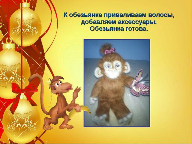 К обезьянке приваливаем волосы, добавляем аксессуары. Обезьянка готова.