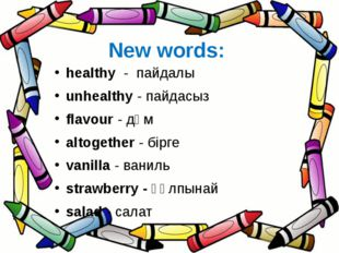 New words: healthy - пайдалы unhealthy - пайдасыз flavour - дәм altogether -