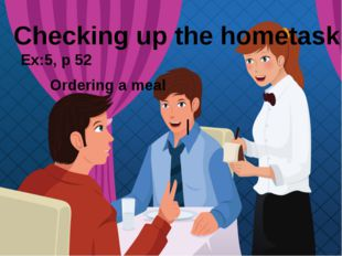 l Ex:5, p 52 Ordering a meal Checking up the hometask