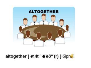 altogether [ˌɔːltəˈɡeðə(r)] бірге