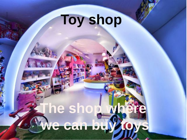 Toy shop The shop where we can buy toys