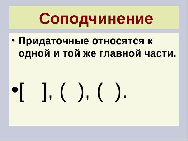 Соподчинение Придаточные относятся к одной и той же главной части. [ ], ( ),...