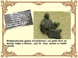 Мемарыяльная дошка ўстаноўлена і на доме №13 па вуліцы Бяды ў Мінску , дзе ён