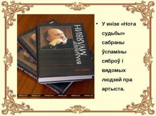 У кнізе «Нота судьбы» сабраны ўспаміны сяброў і вядомых людзей пра артыста.