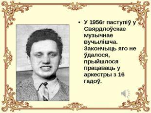 У 1956г паступіў у Свярдлоўскае музычнае вучылішча. Закончыць яго не ўдалося,