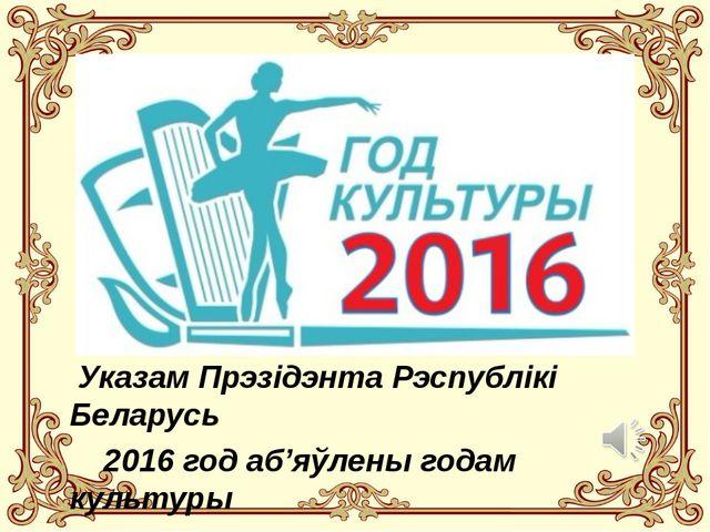 Указам Прэзідэнта Рэспублікі Беларусь 2016 год аб'яўлены годам культуры