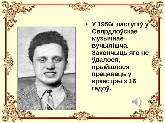 У 1956г паступіў у Свярдлоўскае музычнае вучылішча. Закончыць яго не ўдалося,...