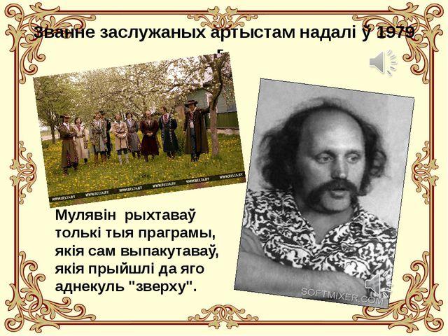 Званне заслужаных артыстам надалі ў 1979 г. Мулявін рыхтаваў толькі тыя прагр...