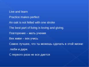 Live and learn Practice makes perfect An oak is not felled with one stroke Th