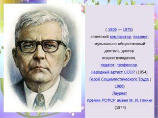 Дми́трий Дми́триевич Шостако́вич (1906—1975) советский композитор,пианис