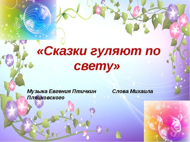 «Сказки гуляют по свету» Музыка Евгения Птичкин Слова Михаила Пляцковского