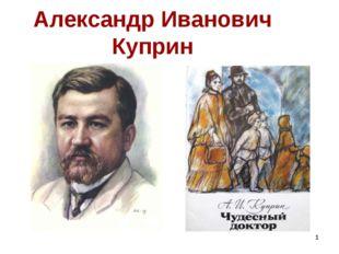 * Александр Иванович Куприн