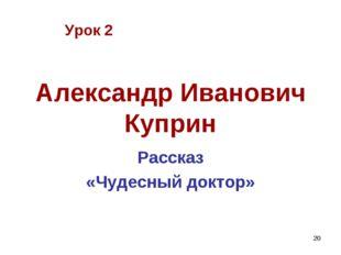 * Александр Иванович Куприн Рассказ «Чудесный доктор» Урок 2