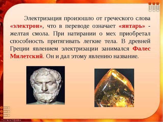 Электризация произошло от греческого слова «электрон», что в переводе означа...