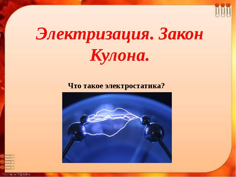 Электризация. Закон Кулона. Что такое электростатика?