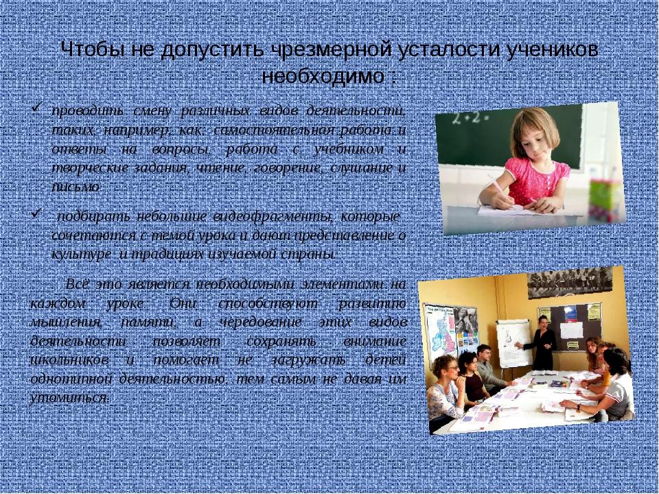 Чтобы не допустить чрезмерной усталости учеников необходимо : проводить смену...
