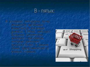 В - пятых: В условиях интернета легко решаются проблемы маркетинга, изучение
