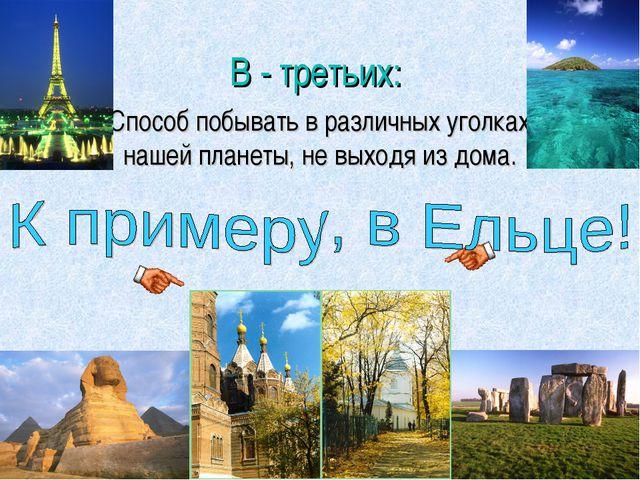В - третьих: Способ побывать в различных уголках нашей планеты, не выходя из...