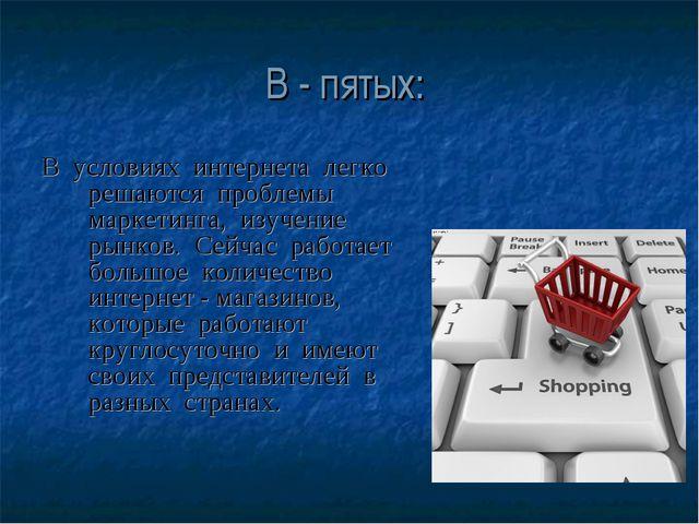 В - пятых: В условиях интернета легко решаются проблемы маркетинга, изучение...