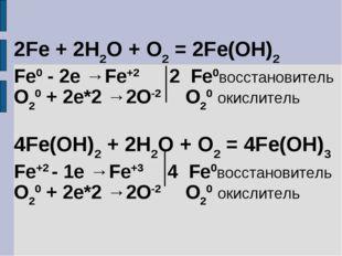 2Fe + 2H2O + O2 = 2Fe(OH)2 Fe0 - 2e →Fe+2 2 Fe0восстановитель O20 + 2e*2 →2O-