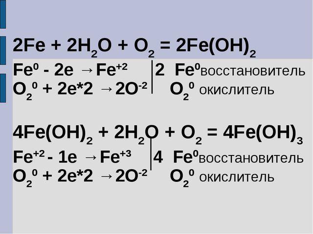 2Fe + 2H2O + O2 = 2Fe(OH)2 Fe0 - 2e →Fe+2 2 Fe0восстановитель O20 + 2e*2 →2O-...