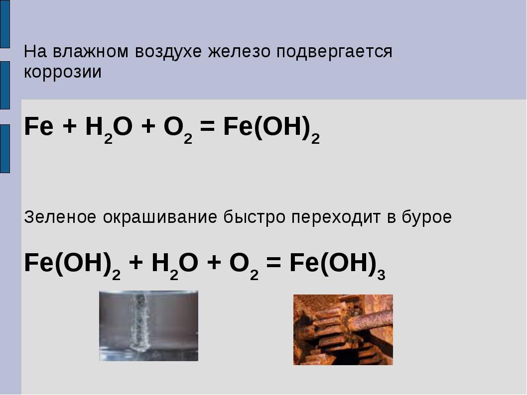 На влажном воздухе железо подвергается коррозии Fe + H2O + O2 = Fe(OH)2 Зелен...