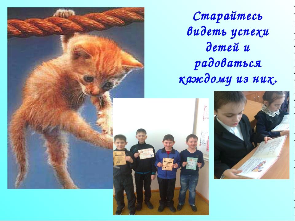 Старайтесь видеть успехи детей и радоваться каждому из них.