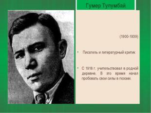 Гумер Тулумбай (1900-1939) Писатель и литературный критик С 1918 г. учительст