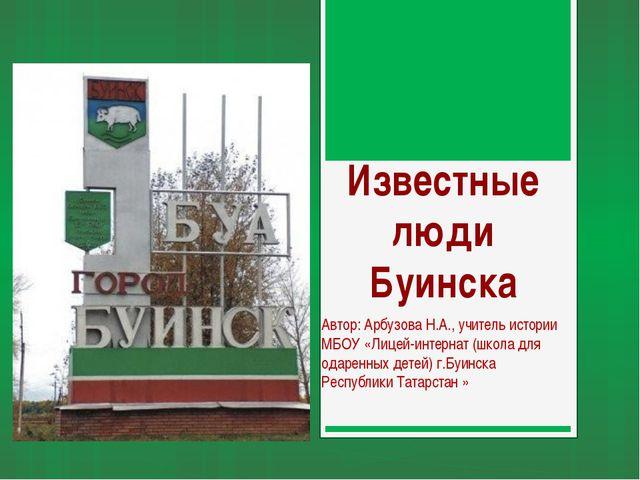 Известные люди Буинска Автор: Арбузова Н.А., учитель истории МБОУ «Лицей-инте...