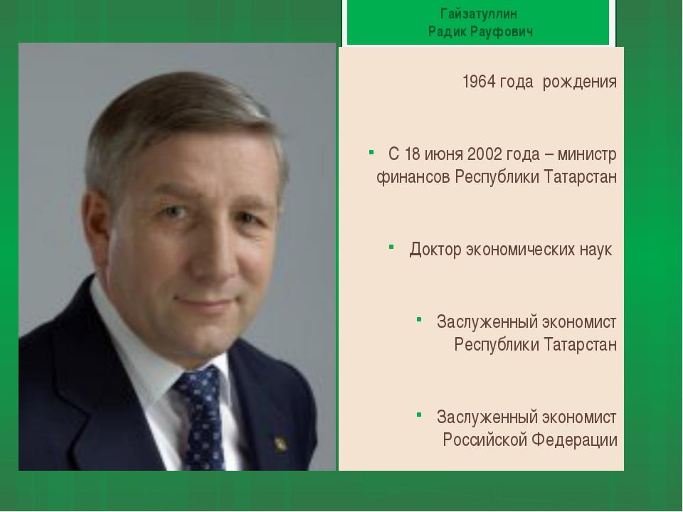 Гайзатуллин Радик Рауфович 1964 года рождения С 18 июня 2002 года – министр ф...