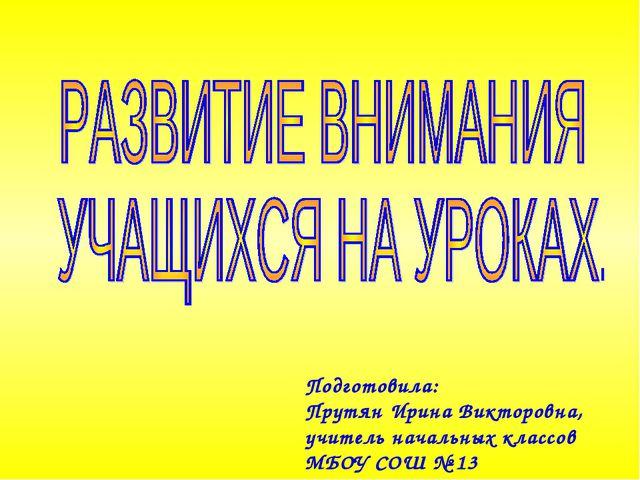 Подготовила: Прутян Ирина Викторовна, учитель начальных классов МБОУ СОШ № 13